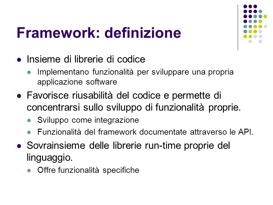 Framework: definizione Insieme di librerie di codice Implementano funzionalità per sviluppare una propria applicazione software Favorisce riusabilità