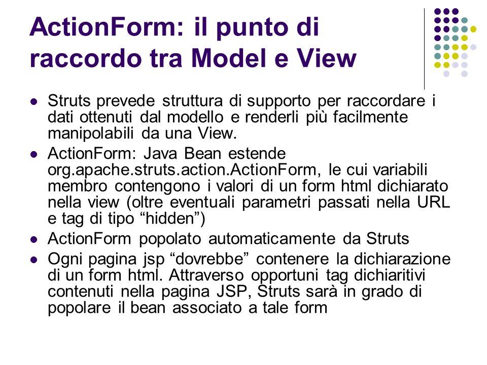 ActionForm: il punto di raccordo tra Model e View Struts prevede struttura di supporto per raccordare i dati ottenuti dal modello e renderli più facil