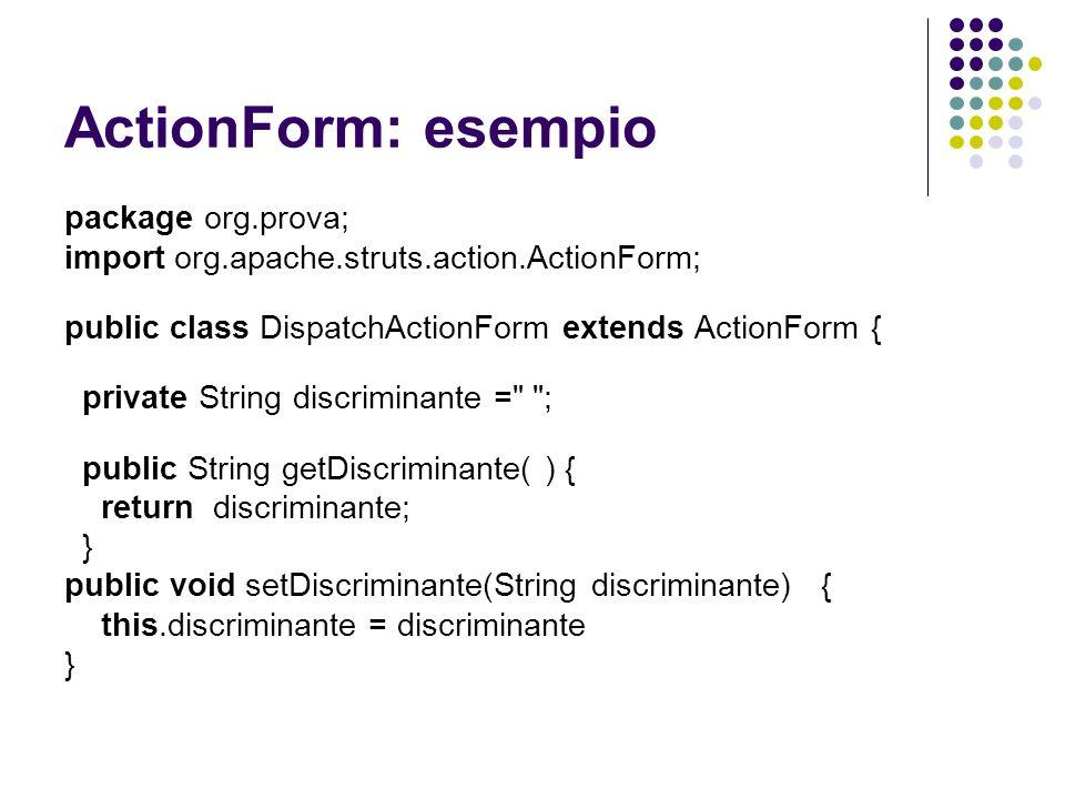 ActionForm: esempio package org.prova; import org.apache.struts.action.ActionForm; public class DispatchActionForm extends ActionForm { private String