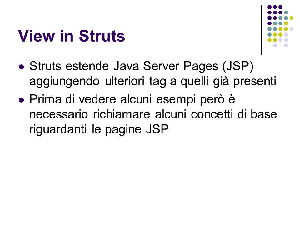 View in Struts Struts estende Java Server Pages (JSP) aggiungendo ulteriori tag a quelli già presenti Prima di vedere alcuni esempi però è necessario