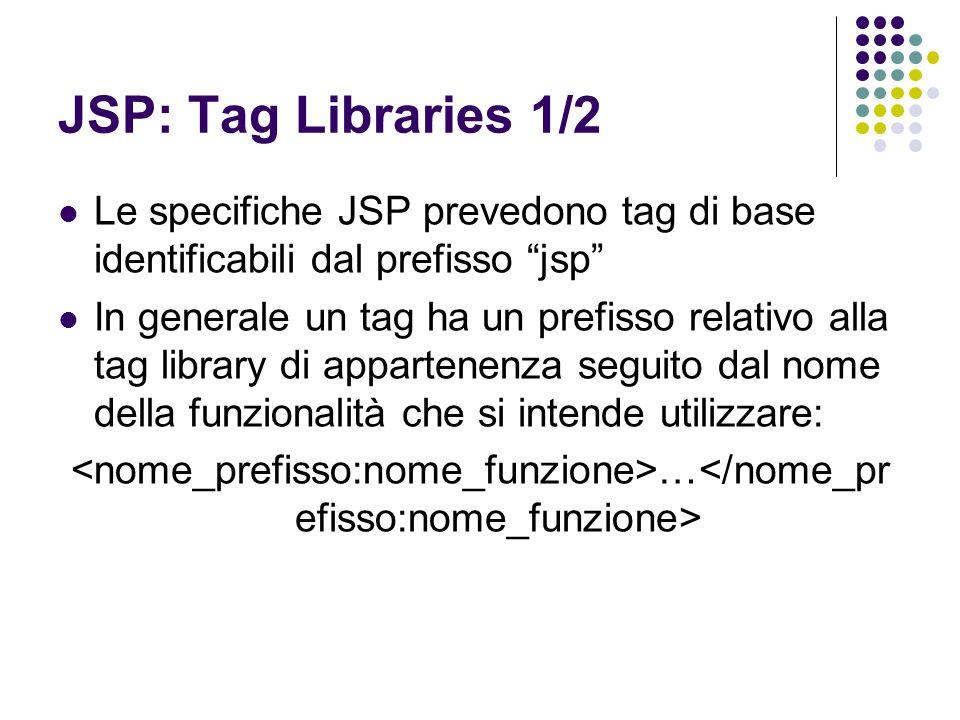 JSP: Tag Libraries 1/2 Le specifiche JSP prevedono tag di base identificabili dal prefisso jsp In generale un tag ha un prefisso relativo alla tag lib