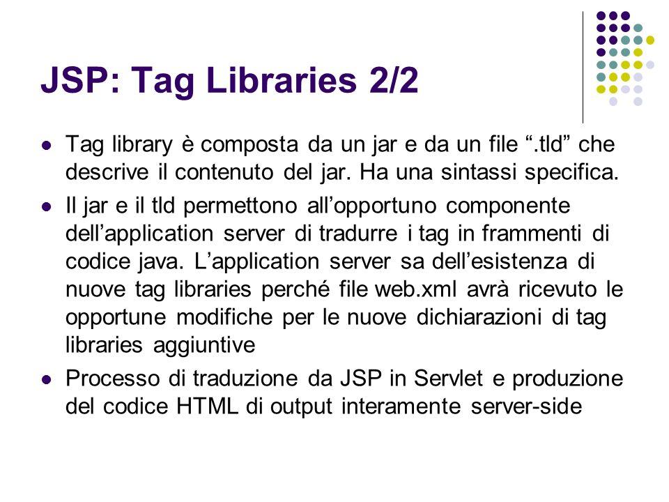 JSP: Tag Libraries 2/2 Tag library è composta da un jar e da un file.tld che descrive il contenuto del jar. Ha una sintassi specifica. Il jar e il tld