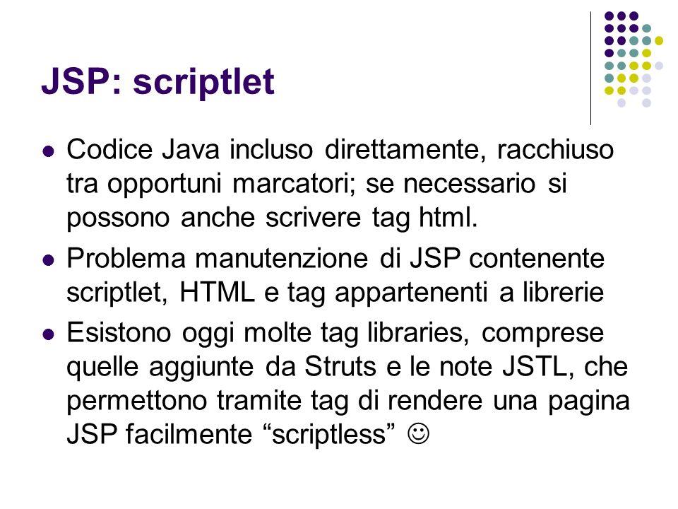 Tag Libraries di Struts Bean: contiene tag per la manipolazione e laccesso di Java Bean Html: contiene tag per creare form HTML gestibili attraverso Struts e ulteriori tag per generare altri elementi html (ovvero permettono di non usare direttamente tag HTML dentro la pagina JSP) Logic: contiene tag per riprodurre logica decisionale, cicli iterativi e valutazioni di valori