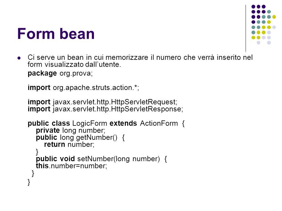 Form bean Ci serve un bean in cui memorizzare il numero che verrà inserito nel form visualizzato dallutente. package org.prova; import org.apache.stru