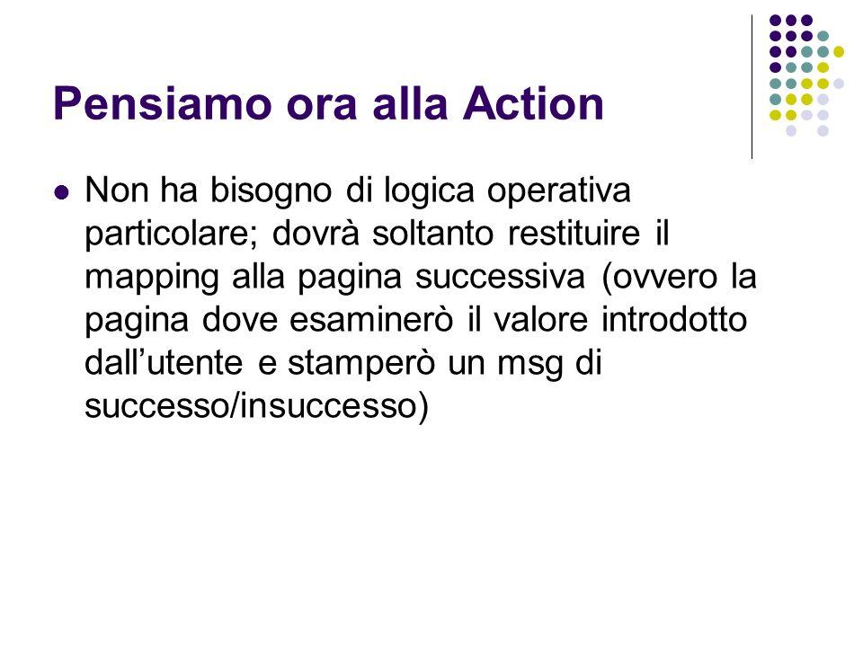 Action package org.prova; import java.io.*; import java.util.*; import javax.servlet.http.HttpServletRequest; import javax.servlet.http.HttpServletResponse; import javax.servlet.ServletException; import org.apache.struts.action.*; public class LogicAction extends Action { public ActionForward execute(ActionMapping mapping, ActionForm form, HttpServletRequest request, HttpServletResponse response) throws IOException, ServletException { //Il mapping identificato dalla stringa success si trova in struts-config.xml return mapping.findForward( success ); } }