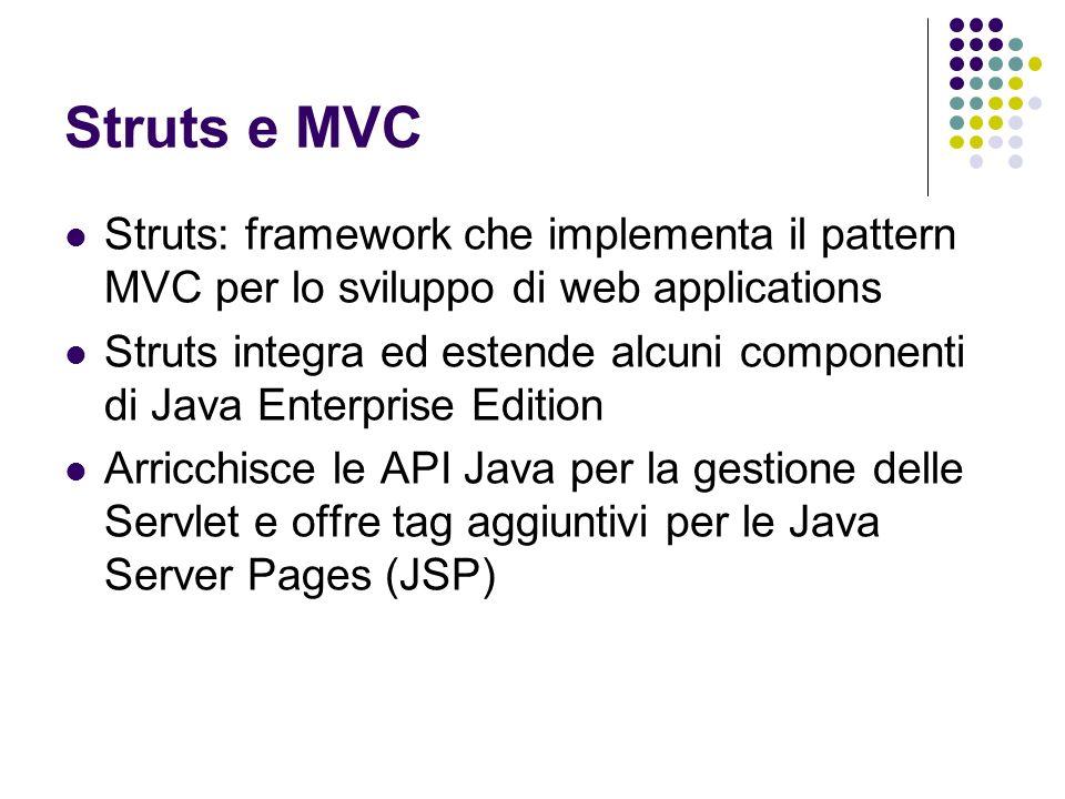 Struts e MVC Struts: framework che implementa il pattern MVC per lo sviluppo di web applications Struts integra ed estende alcuni componenti di Java E