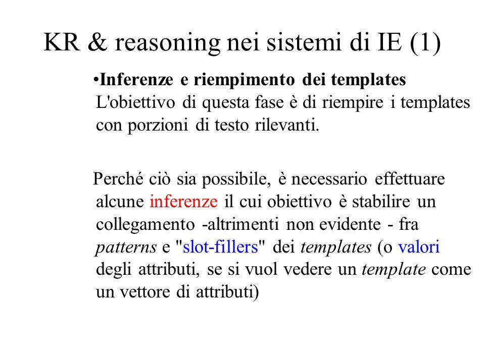KR & reasoning nei sistemi di IE (1) Inferenze e riempimento dei templates L obiettivo di questa fase è di riempire i templates con porzioni di testo rilevanti.