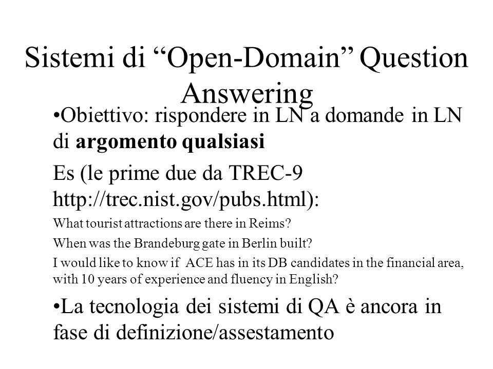Sistemi di Open-Domain Question Answering Obiettivo: rispondere in LN a domande in LN di argomento qualsiasi Es (le prime due da TREC-9   What tourist attractions are there in Reims.
