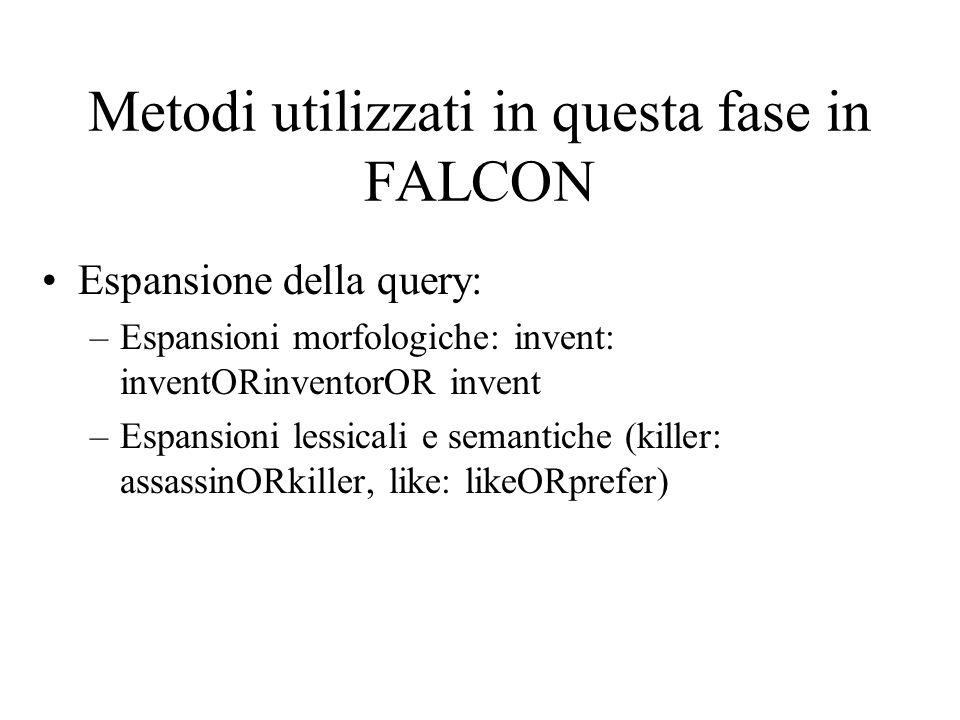 Metodi utilizzati in questa fase in FALCON Espansione della query: –Espansioni morfologiche: invent: inventORinventorOR invent –Espansioni lessicali e semantiche (killer: assassinORkiller, like: likeORprefer)