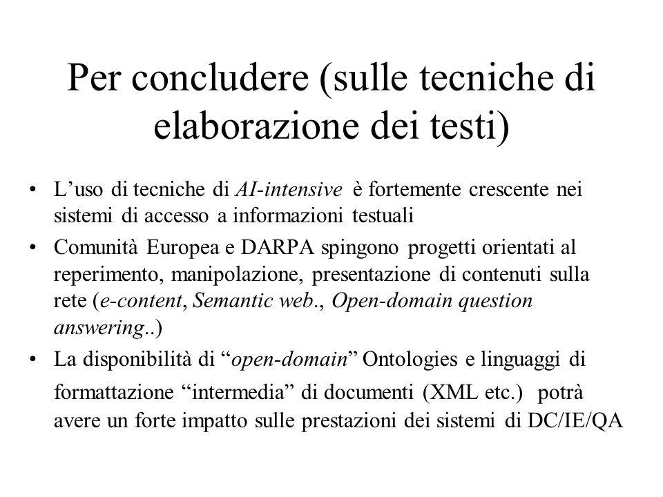 Per concludere (sulle tecniche di elaborazione dei testi) Luso di tecniche di AI-intensive è fortemente crescente nei sistemi di accesso a informazioni testuali Comunità Europea e DARPA spingono progetti orientati al reperimento, manipolazione, presentazione di contenuti sulla rete (e-content, Semantic web., Open-domain question answering..) La disponibilità di open-domain Ontologies e linguaggi di formattazione intermedia di documenti (XML etc.) potrà avere un forte impatto sulle prestazioni dei sistemi di DC/IE/QA