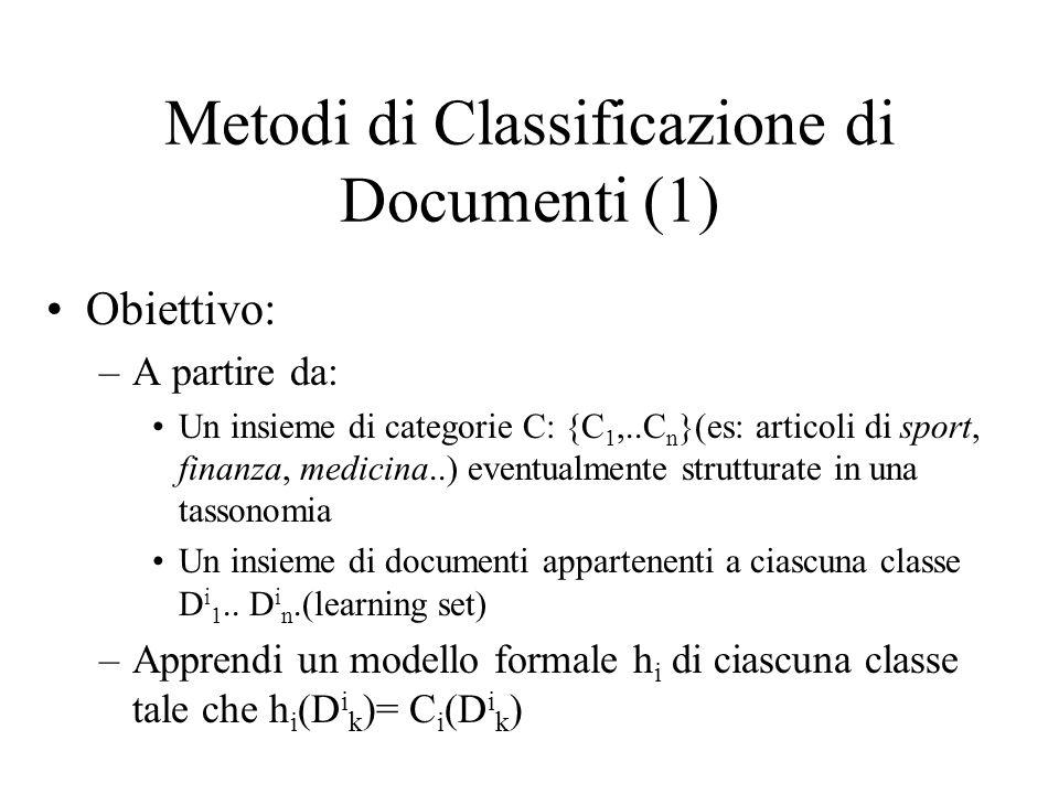 Metodi di Classificazione di Documenti (1) Obiettivo: –A partire da: Un insieme di categorie C: {C 1,..C n }(es: articoli di sport, finanza, medicina..) eventualmente strutturate in una tassonomia Un insieme di documenti appartenenti a ciascuna classe D i 1..
