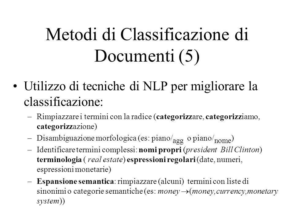Metodi di Classificazione di Documenti (5) Utilizzo di tecniche di NLP per migliorare la classificazione: –Rimpiazzare i termini con la radice (categorizzare, categorizziamo, categorizzazione) –Disambiguazione morfologica (es: piano/ agg o piano/ nome ) –Identificare termini complessi: nomi propri (president Bill Clinton) terminologia ( real estate) espressioni regolari (date, numeri, espressioni monetarie) –Espansione semantica: rimpiazzare (alcuni) termini con liste di sinonimi o categorie semantiche (es: money (money,currency,monetary system))