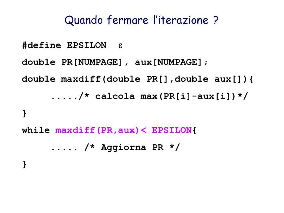 Quando fermare literazione ? #define EPSILON double PR[NUMPAGE], aux[NUMPAGE]; double maxdiff(double PR[],double aux[]){...../* calcola max(PR[i]-aux[