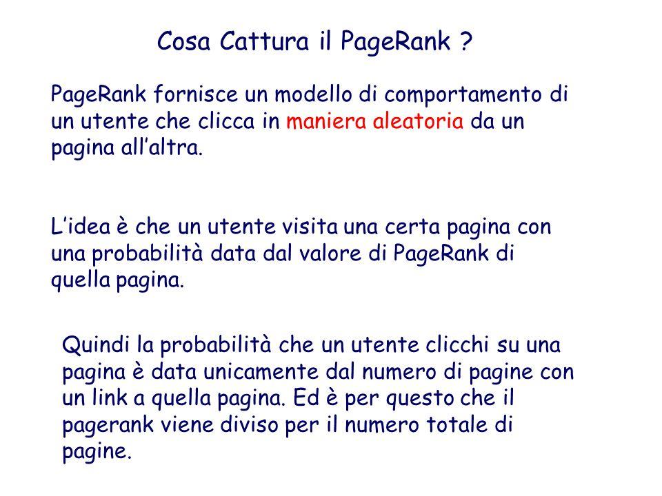 Cosa Cattura il PageRank ? PageRank fornisce un modello di comportamento di un utente che clicca in maniera aleatoria da un pagina allaltra. Lidea è c