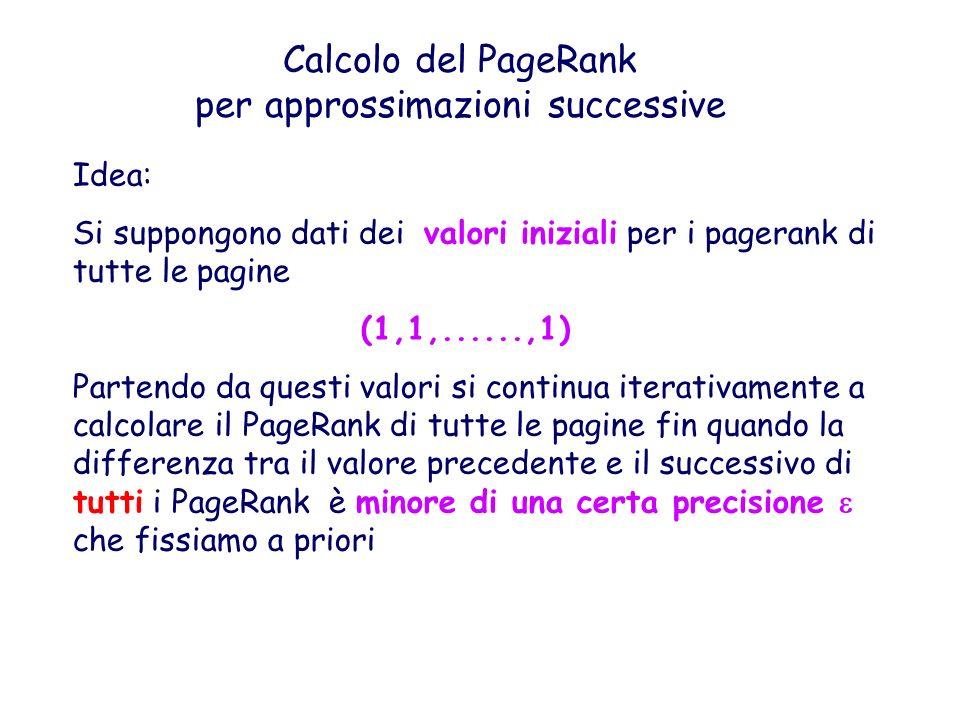 Calcolo del PageRank per approssimazioni successive Idea: Si suppongono dati dei valori iniziali per i pagerank di tutte le pagine (1,1,......,1) Part