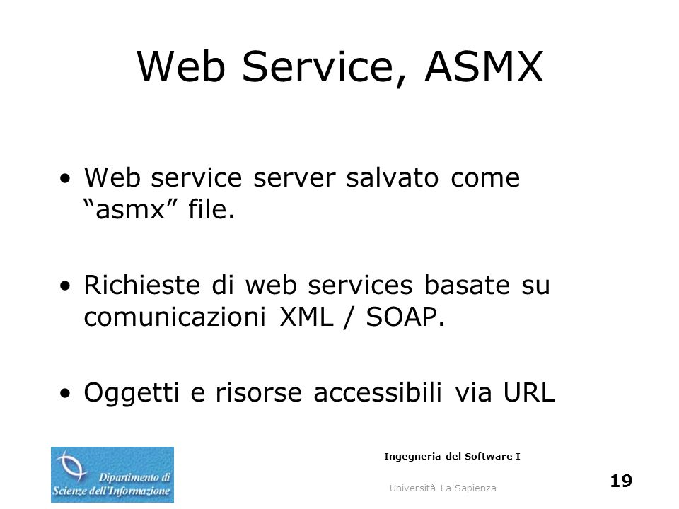 Università La Sapienza Ingegneria del Software I 19 Web Service, ASMX Web service server salvato come asmx file. Richieste di web services basate su c