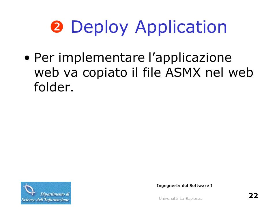 Università La Sapienza Ingegneria del Software I 22 Deploy Application Per implementare lapplicazione web va copiato il file ASMX nel web folder.