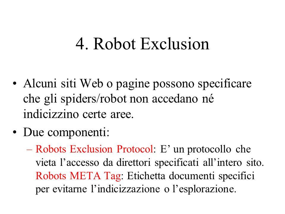 4. Robot Exclusion Alcuni siti Web o pagine possono specificare che gli spiders/robot non accedano né indicizzino certe aree. Due componenti: –Robots