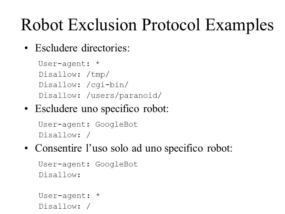 Robot Exclusion Protocol Examples Escludere directories: User-agent: * Disallow: /tmp/ Disallow: /cgi-bin/ Disallow: /users/paranoid/ Escludere uno sp
