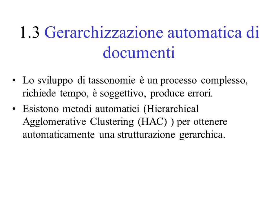1.3 Gerarchizzazione automatica di documenti Lo sviluppo di tassonomie è un processo complesso, richiede tempo, è soggettivo, produce errori. Esistono