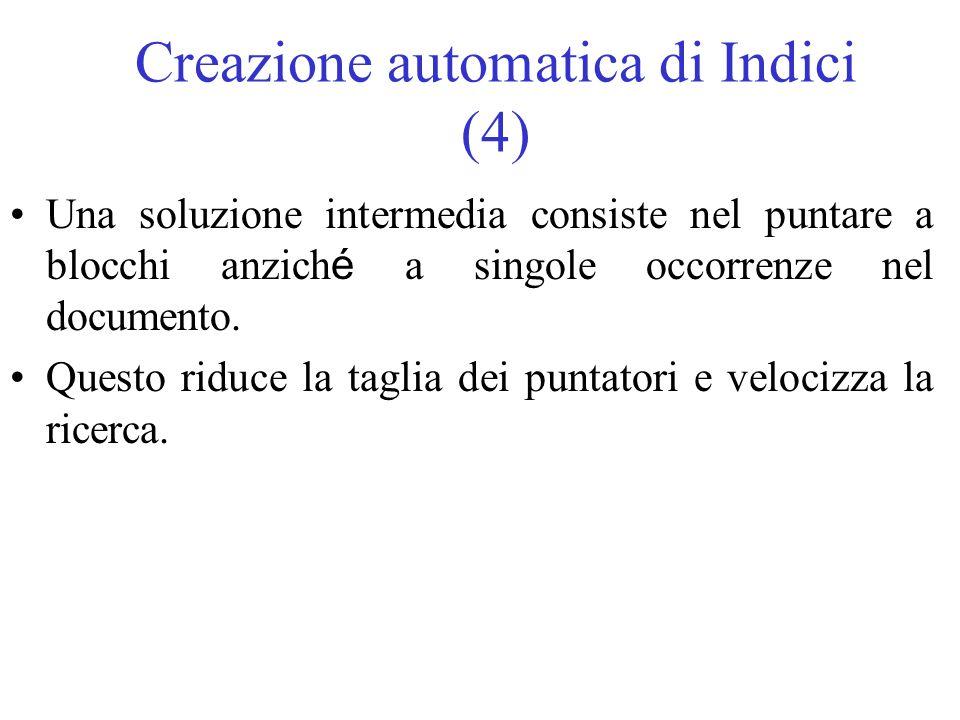 Creazione automatica di Indici (4) Una soluzione intermedia consiste nel puntare a blocchi anzich é a singole occorrenze nel documento. Questo riduce
