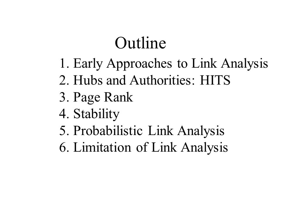 Outline 1. Early Approaches to Link Analysis 2. Hubs and Authorities: HITS 3. Page Rank 4. Stability 5. Probabilistic Link Analysis 6. Limitation of L