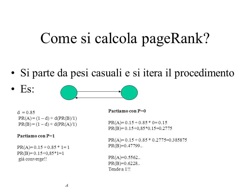 Come si calcola pageRank? Si parte da pesi casuali e si itera il procedimento Es: d = 0.85 PR(A) = (1 – d) + d(PR(B)/1) PR(B) = (1 – d) + d(PR(A)/1) i