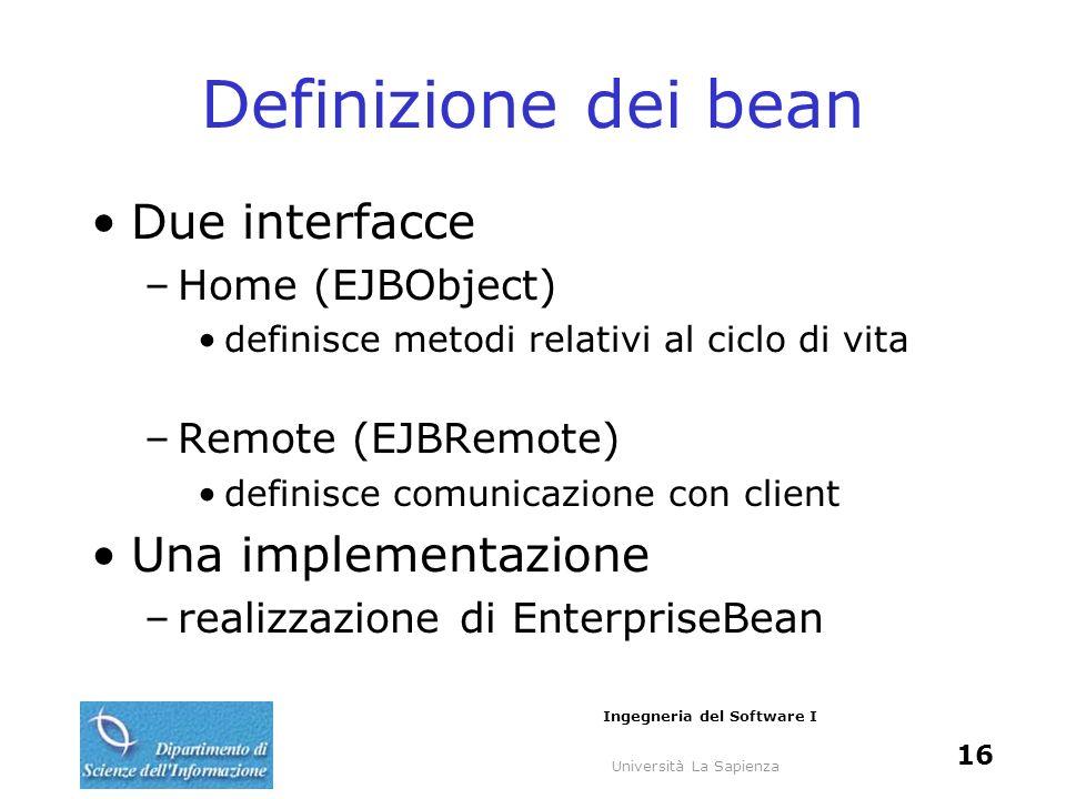Università La Sapienza Ingegneria del Software I 16 Definizione dei bean Due interfacce –Home (EJBObject) definisce metodi relativi al ciclo di vita –Remote (EJBRemote) definisce comunicazione con client Una implementazione –realizzazione di EnterpriseBean