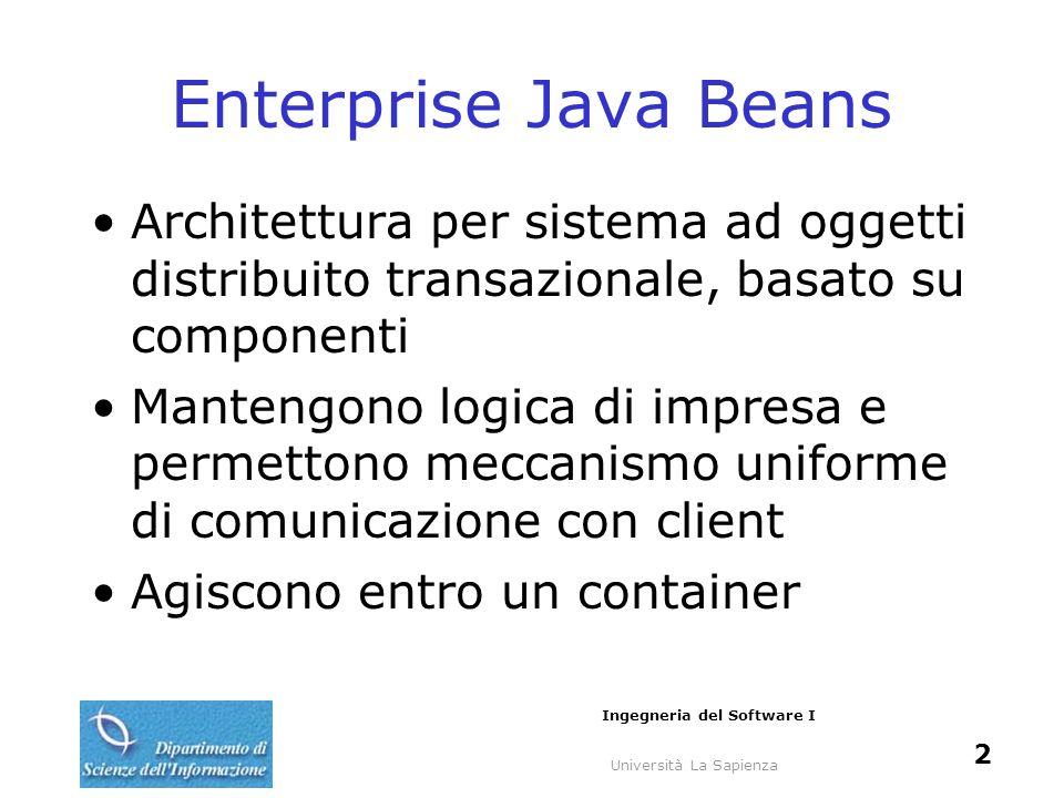 Università La Sapienza Ingegneria del Software I 2 Enterprise Java Beans Architettura per sistema ad oggetti distribuito transazionale, basato su componenti Mantengono logica di impresa e permettono meccanismo uniforme di comunicazione con client Agiscono entro un container