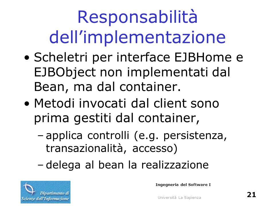 Università La Sapienza Ingegneria del Software I 21 Responsabilità dellimplementazione Scheletri per interface EJBHome e EJBObject non implementati dal Bean, ma dal container.