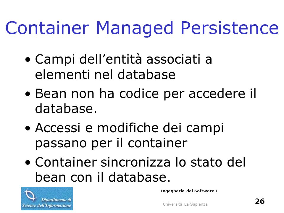Università La Sapienza Ingegneria del Software I 26 Container Managed Persistence Campi dellentità associati a elementi nel database Bean non ha codice per accedere il database.