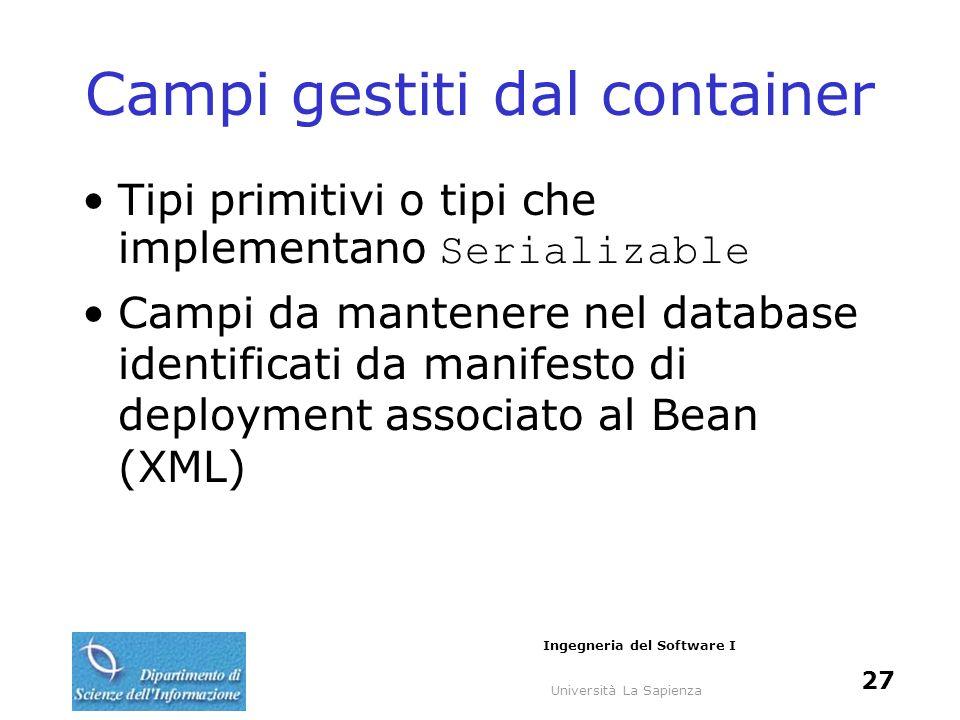 Università La Sapienza Ingegneria del Software I 27 Campi gestiti dal container Tipi primitivi o tipi che implementano Serializable Campi da mantenere nel database identificati da manifesto di deployment associato al Bean (XML)
