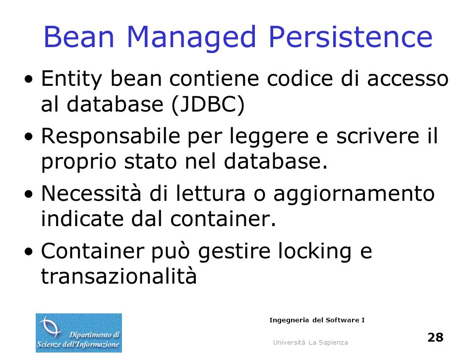 Università La Sapienza Ingegneria del Software I 28 Bean Managed Persistence Entity bean contiene codice di accesso al database (JDBC) Responsabile pe