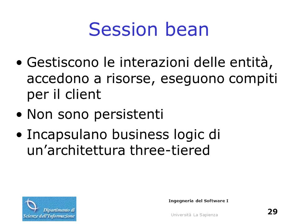 Università La Sapienza Ingegneria del Software I 29 Session bean Gestiscono le interazioni delle entità, accedono a risorse, eseguono compiti per il client Non sono persistenti Incapsulano business logic di unarchitettura three-tiered