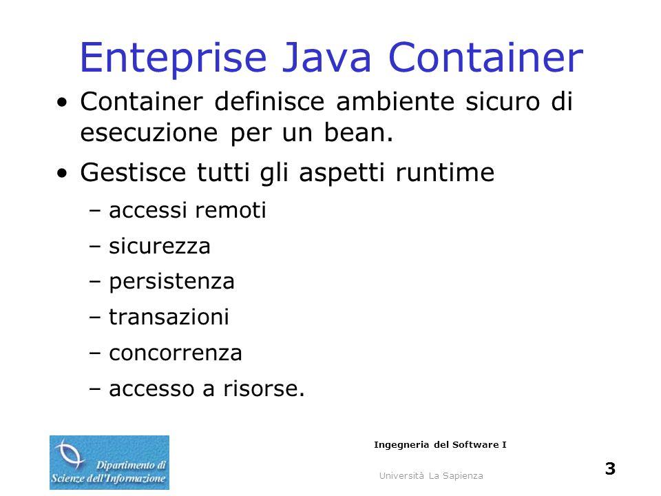 Università La Sapienza Ingegneria del Software I 3 Enteprise Java Container Container definisce ambiente sicuro di esecuzione per un bean.