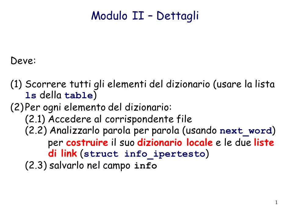 1 Modulo II – Dettagli Deve: (1)Scorrere tutti gli elementi del dizionario (usare la lista ls della table ) (2)Per ogni elemento del dizionario: (2.1) Accedere al corrispondente file (2.2) Analizzarlo parola per parola (usando next_word ) per costruire il suo dizionario locale e le due liste di link ( struct info_ipertesto ) (2.3) salvarlo nel campo info
