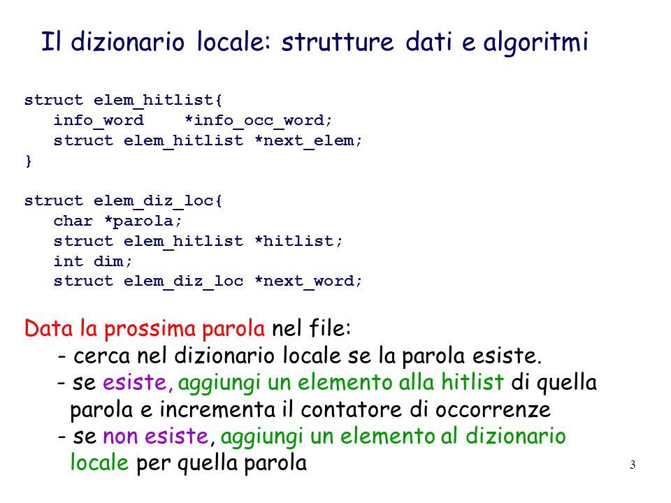 3 Il dizionario locale: strutture dati e algoritmi struct elem_hitlist{ info_word *info_occ_word; struct elem_hitlist *next_elem; } struct elem_diz_loc{ char *parola; struct elem_hitlist *hitlist; int dim; struct elem_diz_loc *next_word; Data la prossima parola nel file: - cerca nel dizionario locale se la parola esiste.
