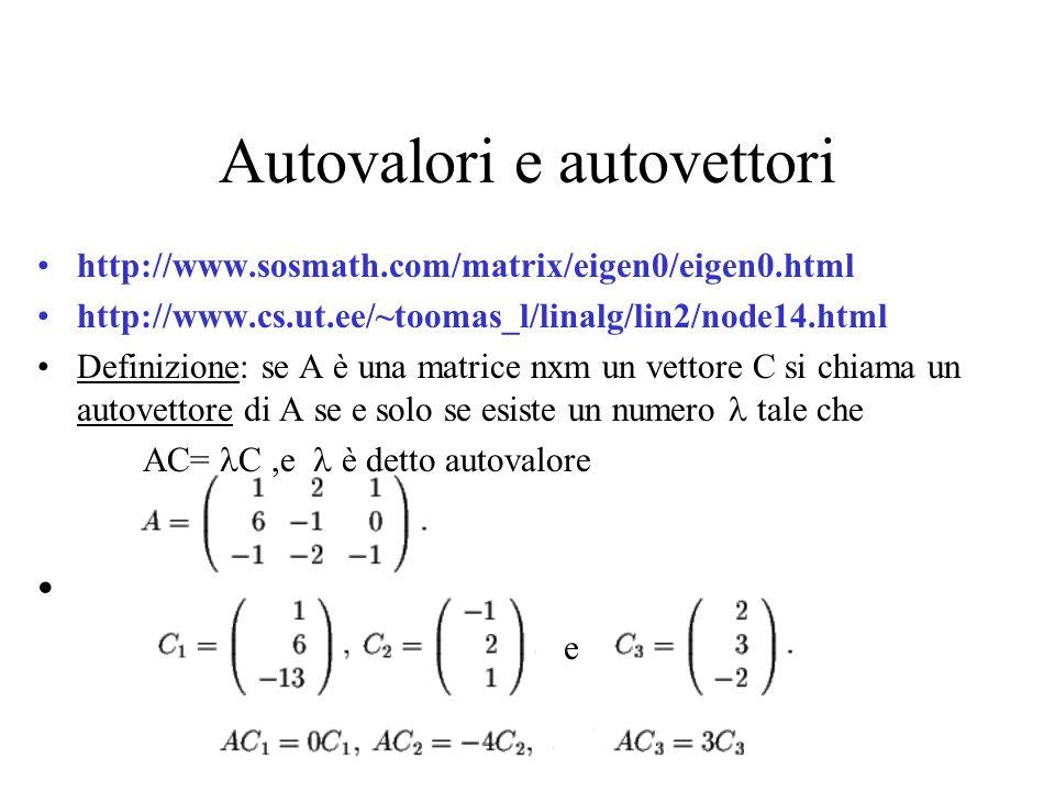 Autovalori e autovettori http://www.sosmath.com/matrix/eigen0/eigen0.html http://www.cs.ut.ee/~toomas_l/linalg/lin2/node14.html Definizione: se A è una matrice nxm un vettore C si chiama un autovettore di A se e solo se esiste un numero tale che AC= C,e è detto autovalore e