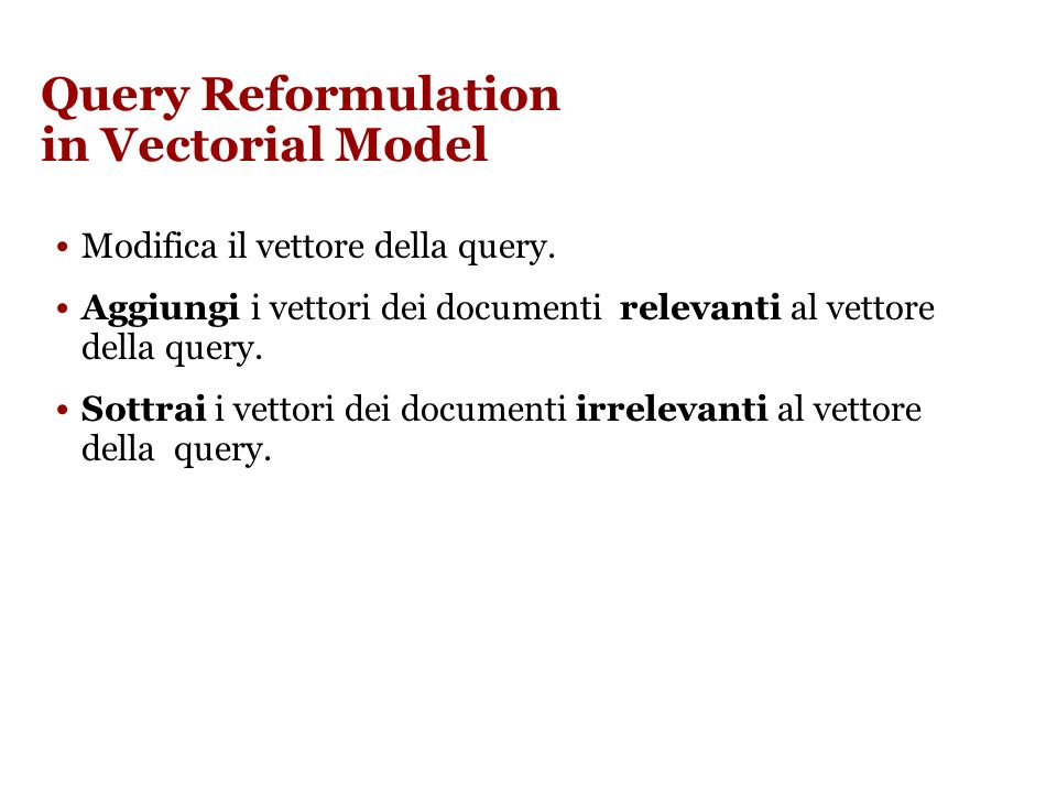 Query Reformulation Come tener conto del feedback?: –Query Expansion: Aggiungi alla query nuovi termini estratti dai documenti prescelti –Term Reweigh