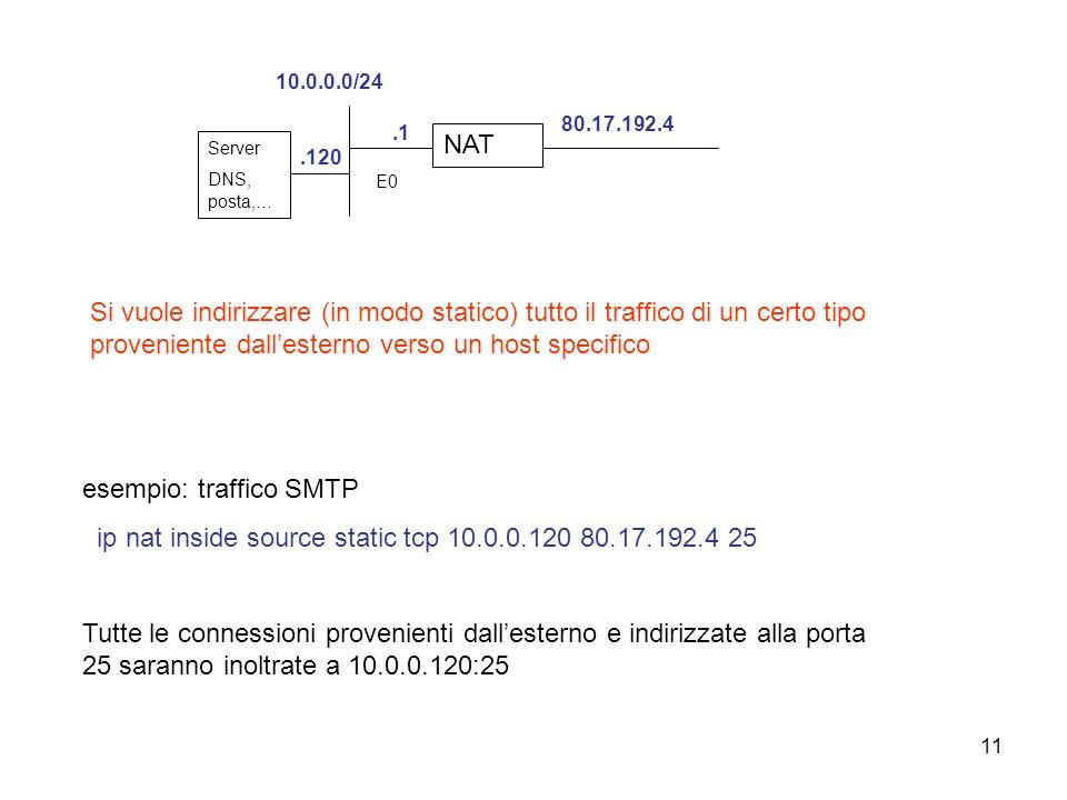 11 Si vuole indirizzare (in modo statico) tutto il traffico di un certo tipo proveniente dallesterno verso un host specifico esempio: traffico SMTP ip nat inside source static tcp 10.0.0.120 80.17.192.4 25 Tutte le connessioni provenienti dallesterno e indirizzate alla porta 25 saranno inoltrate a 10.0.0.120:25 NAT.1 Server DNS, posta,….120 10.0.0.0/24 E0 80.17.192.4