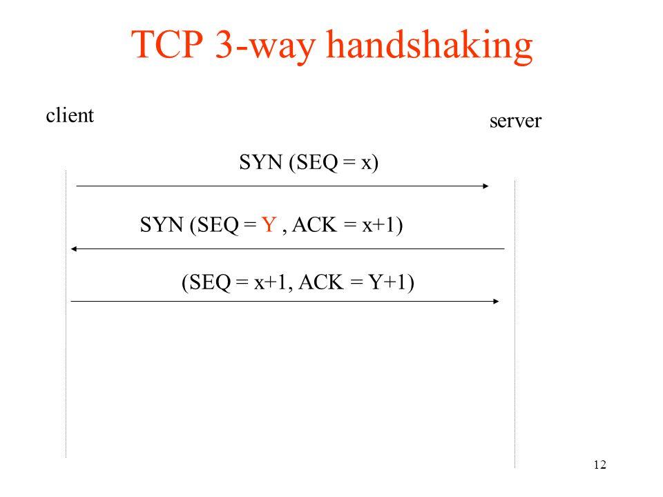12 TCP 3-way handshaking client server SYN (SEQ = x) (SEQ = x+1, ACK = Y+1) SYN (SEQ = Y, ACK = x+1)