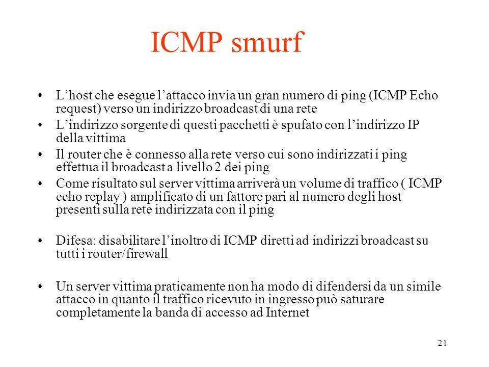 21 ICMP smurf Lhost che esegue lattacco invia un gran numero di ping (ICMP Echo request) verso un indirizzo broadcast di una rete Lindirizzo sorgente