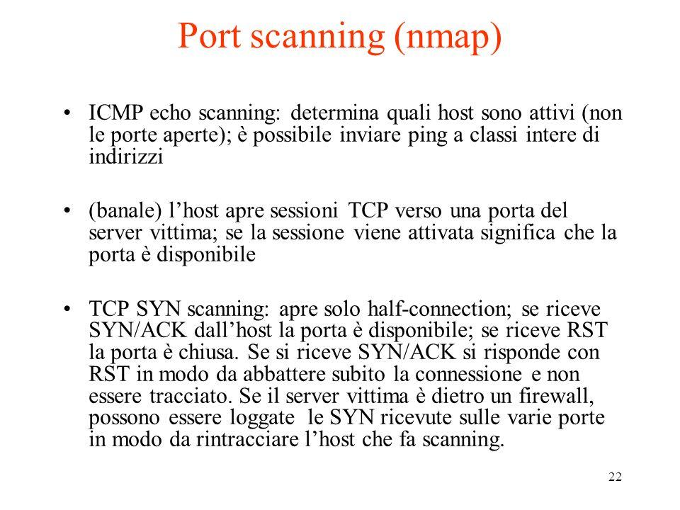 22 Port scanning (nmap) ICMP echo scanning: determina quali host sono attivi (non le porte aperte); è possibile inviare ping a classi intere di indiri