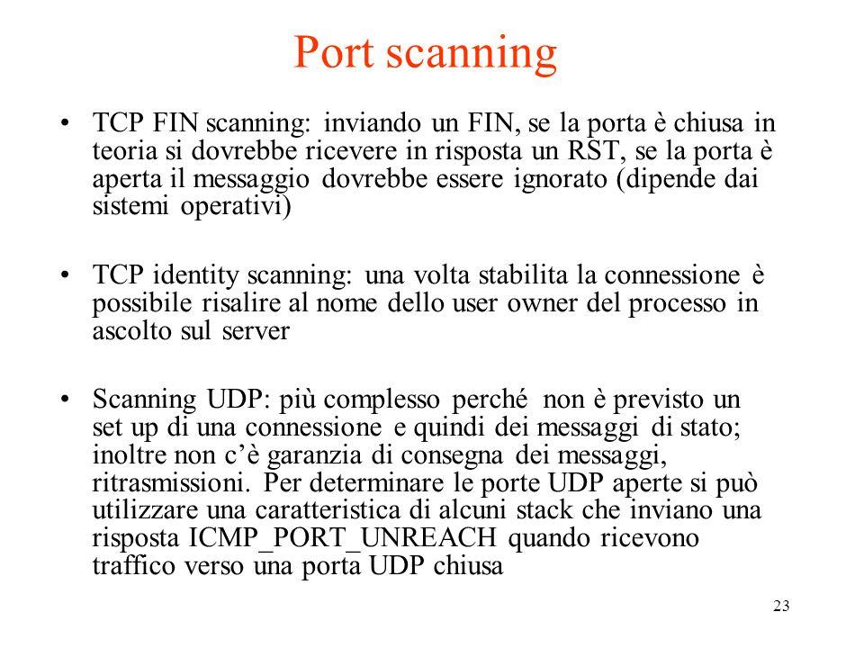 23 Port scanning TCP FIN scanning: inviando un FIN, se la porta è chiusa in teoria si dovrebbe ricevere in risposta un RST, se la porta è aperta il me