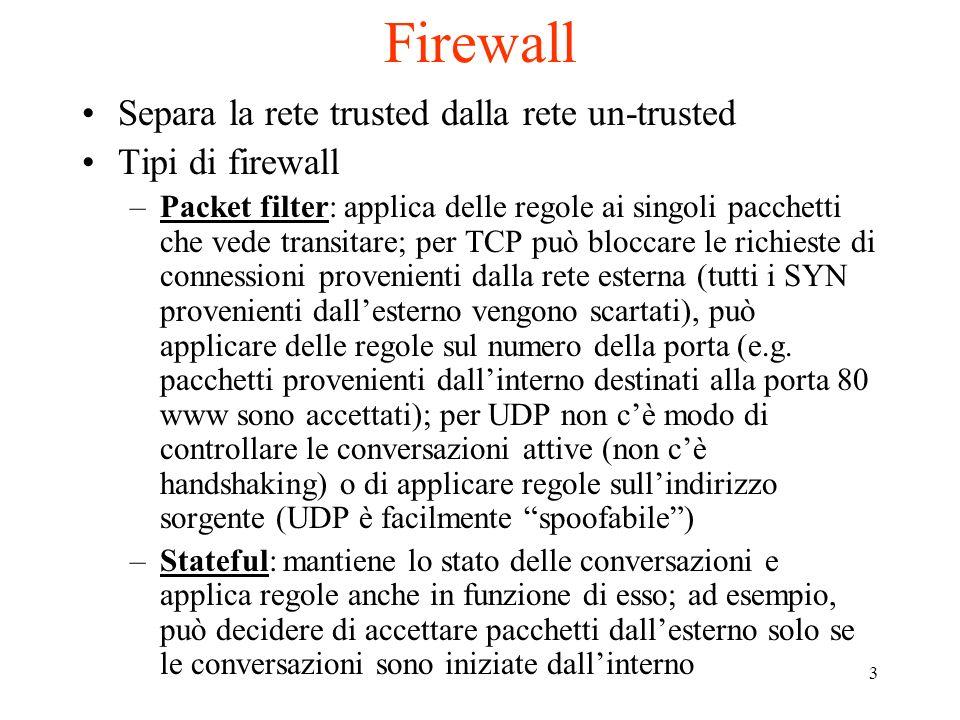 3 Firewall Separa la rete trusted dalla rete un-trusted Tipi di firewall –Packet filter: applica delle regole ai singoli pacchetti che vede transitare