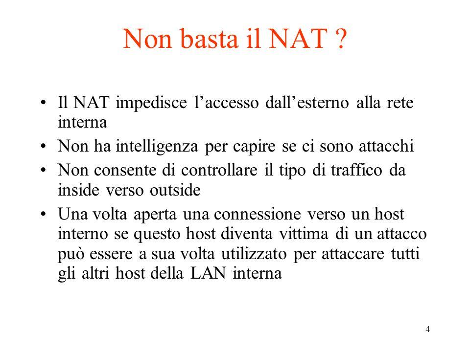 4 Non basta il NAT ? Il NAT impedisce laccesso dallesterno alla rete interna Non ha intelligenza per capire se ci sono attacchi Non consente di contro