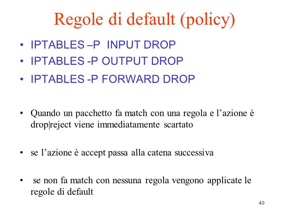 40 Regole di default (policy) IPTABLES –P INPUT DROP IPTABLES -P OUTPUT DROP IPTABLES -P FORWARD DROP Quando un pacchetto fa match con una regola e la