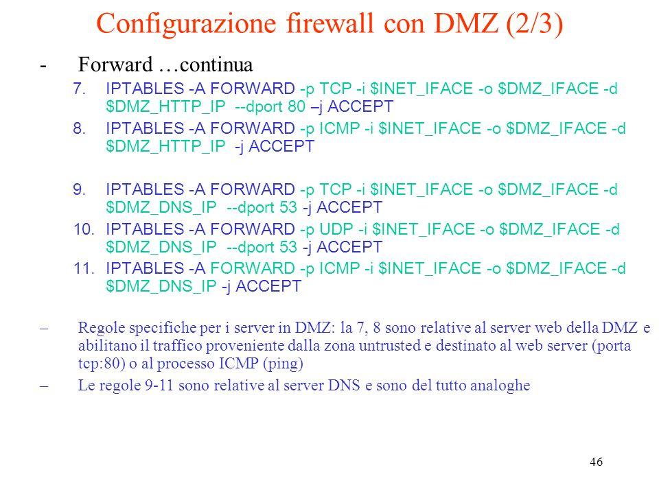 46 Configurazione firewall con DMZ (2/3) -Forward …continua 7.IPTABLES -A FORWARD -p TCP -i $INET_IFACE -o $DMZ_IFACE -d $DMZ_HTTP_IP --dport 80 –j AC
