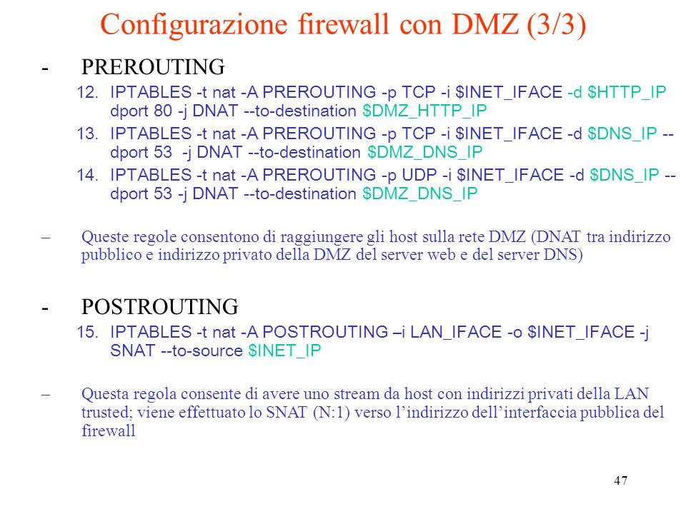 47 Configurazione firewall con DMZ (3/3) -PREROUTING 12.IPTABLES -t nat -A PREROUTING -p TCP -i $INET_IFACE -d $HTTP_IP dport 80 -j DNAT --to-destinat