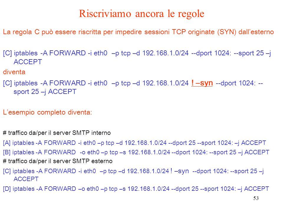 53 La regola C può essere riscritta per impedire sessioni TCP originate (SYN) dallesterno [C] iptables -A FORWARD -i eth0 –p tcp –d 192.168.1.0/24 --d
